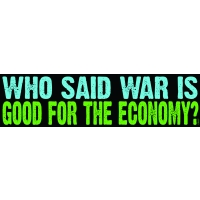 WHO SAID WAR IS GOOD FOR THE ECONOMY? BUMPER STICKER