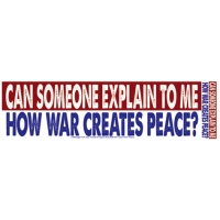 CAN SOMEONE EXPLAIN TO ME HOW WAR CREATES PEACE? BUMPER STICKER